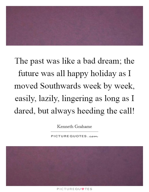 The past was like a bad dream; the future was all happy holiday as I moved Southwards week by week, easily, lazily, lingering as long as I dared, but always heeding the call! Picture Quote #1