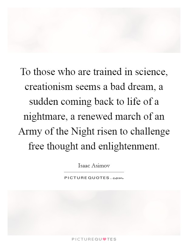 To those who are trained in science, creationism seems a bad dream, a sudden coming back to life of a nightmare, a renewed march of an Army of the Night risen to challenge free thought and enlightenment Picture Quote #1