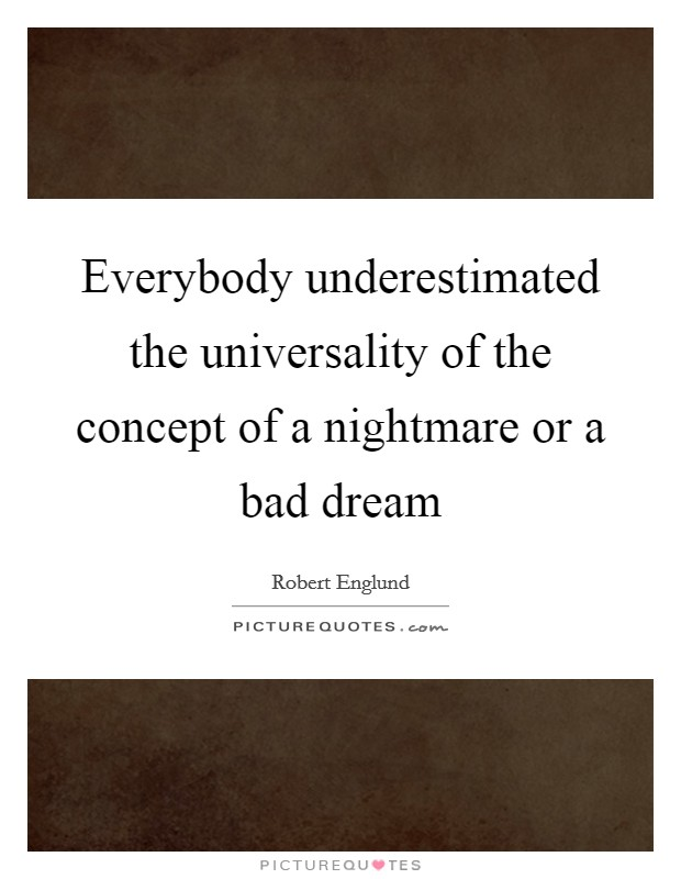 Everybody underestimated the universality of the concept of a nightmare or a bad dream Picture Quote #1