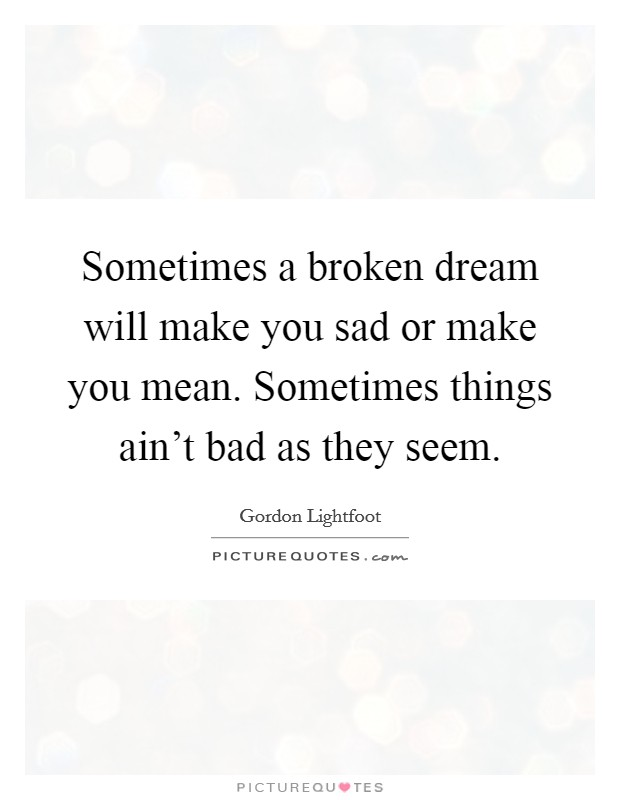 Sometimes a broken dream will make you sad or make you mean. Sometimes things ain't bad as they seem Picture Quote #1