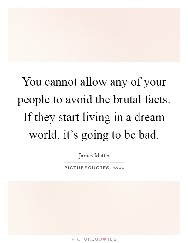 You cannot allow any of your people to avoid the brutal facts. If they start living in a dream world, it's going to be bad Picture Quote #1