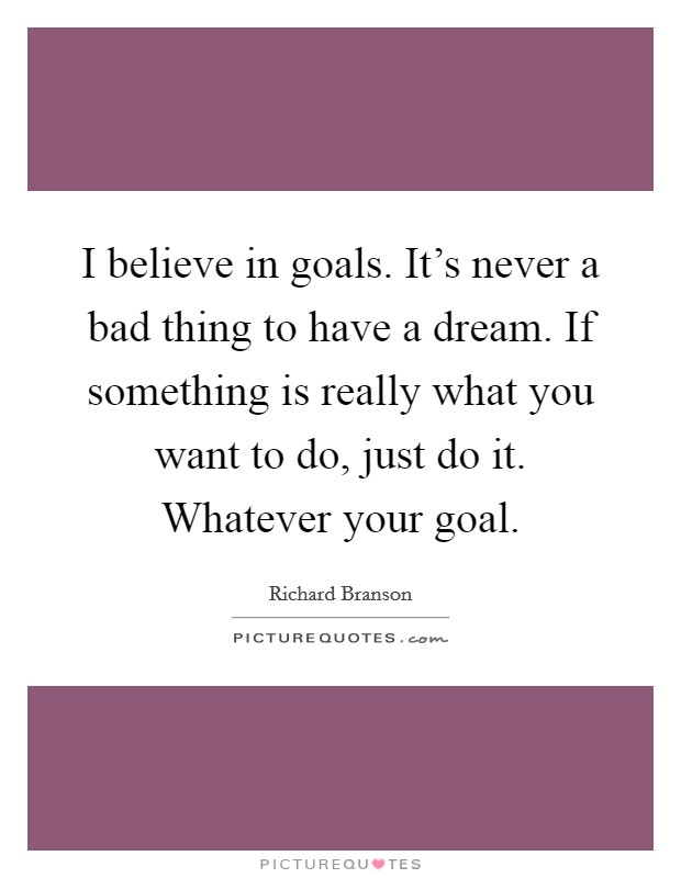 I believe in goals. It's never a bad thing to have a dream. If something is really what you want to do, just do it. Whatever your goal Picture Quote #1