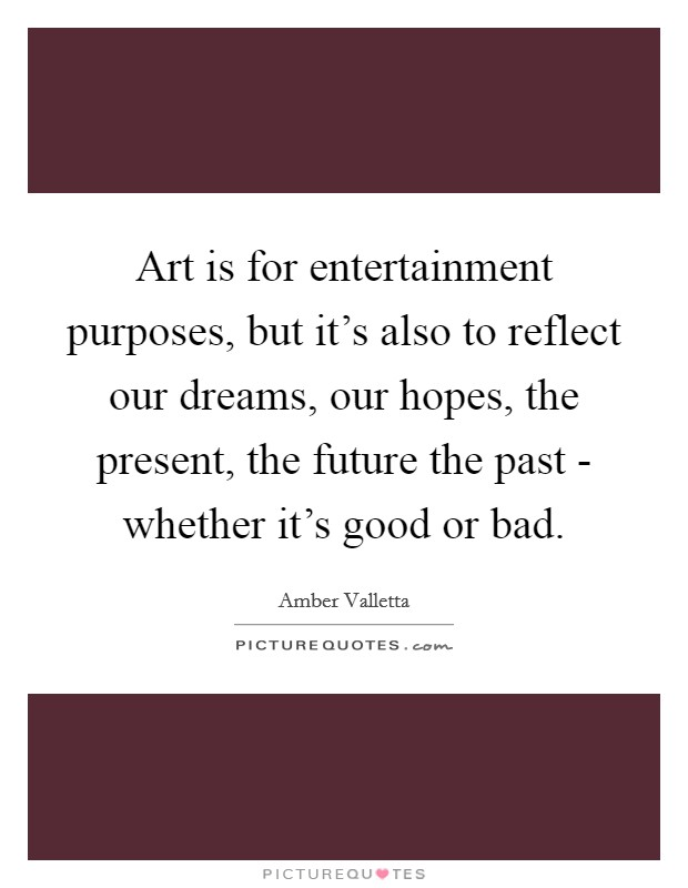 Art is for entertainment purposes, but it's also to reflect our dreams, our hopes, the present, the future the past - whether it's good or bad Picture Quote #1
