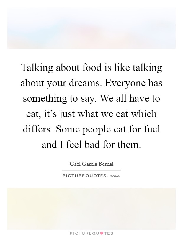Talking about food is like talking about your dreams. Everyone has something to say. We all have to eat, it's just what we eat which differs. Some people eat for fuel and I feel bad for them Picture Quote #1