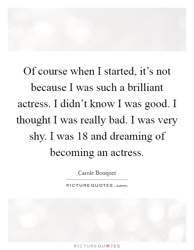 Of course when I started, it's not because I was such a brilliant actress. I didn't know I was good. I thought I was really bad. I was very shy. I was 18 and dreaming of becoming an actress Picture Quote #1