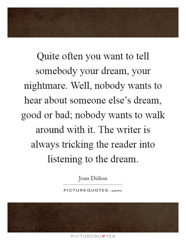 Quite often you want to tell somebody your dream, your nightmare. Well, nobody wants to hear about someone else's dream, good or bad; nobody wants to walk around with it. The writer is always tricking the reader into listening to the dream Picture Quote #1