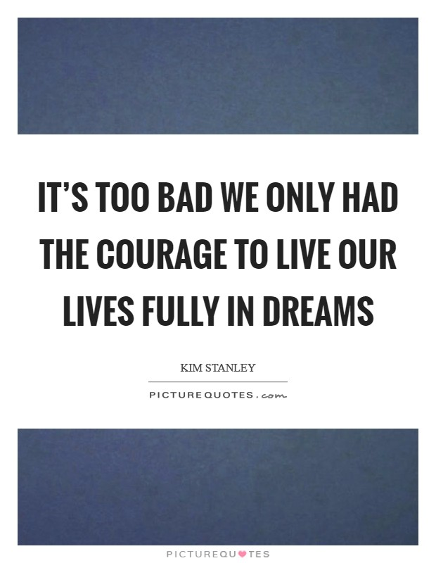 It's too bad we only had the courage to live our lives fully in dreams Picture Quote #1