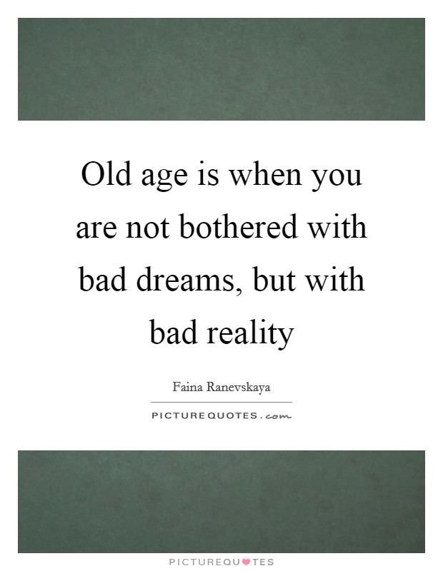 Old age is when you are not bothered with bad dreams, but with bad reality Picture Quote #1