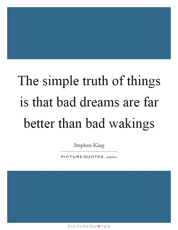 The simple truth of things is that bad dreams are far better than bad wakings Picture Quote #1