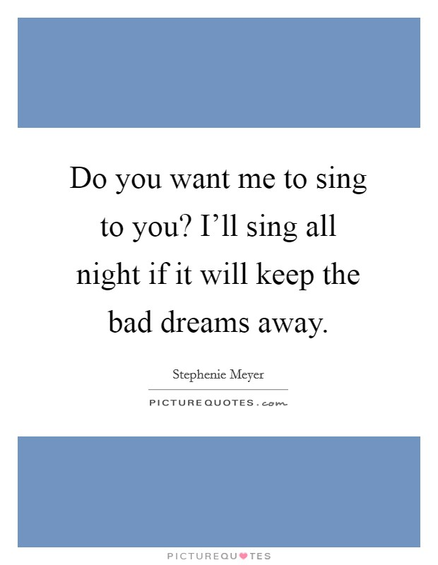 Do you want me to sing to you? I'll sing all night if it will keep the bad dreams away Picture Quote #1