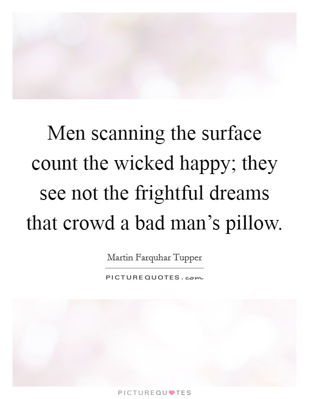 Men scanning the surface count the wicked happy; they see not the frightful dreams that crowd a bad man's pillow Picture Quote #1