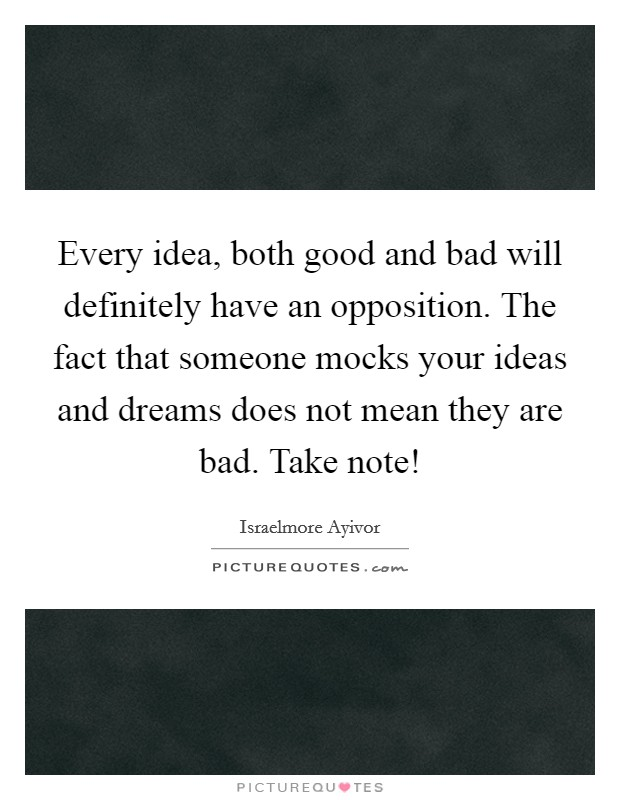 Every idea, both good and bad will definitely have an opposition. The fact that someone mocks your ideas and dreams does not mean they are bad. Take note! Picture Quote #1