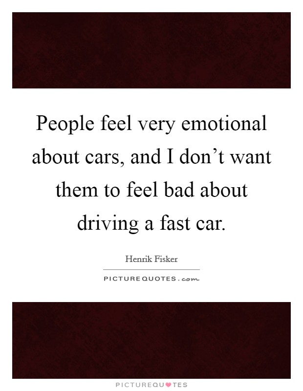 People feel very emotional about cars, and I don't want them to feel bad about driving a fast car Picture Quote #1