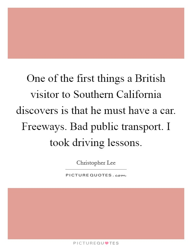One of the first things a British visitor to Southern California discovers is that he must have a car. Freeways. Bad public transport. I took driving lessons Picture Quote #1