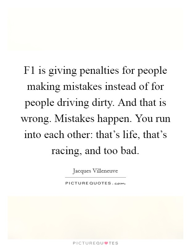 F1 is giving penalties for people making mistakes instead of for people driving dirty. And that is wrong. Mistakes happen. You run into each other: that's life, that's racing, and too bad Picture Quote #1