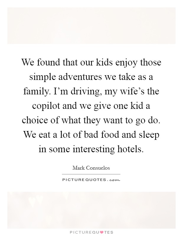 We found that our kids enjoy those simple adventures we take as a family. I'm driving, my wife's the copilot and we give one kid a choice of what they want to go do. We eat a lot of bad food and sleep in some interesting hotels Picture Quote #1