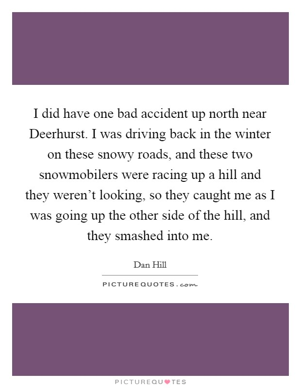 I did have one bad accident up north near Deerhurst. I was driving back in the winter on these snowy roads, and these two snowmobilers were racing up a hill and they weren't looking, so they caught me as I was going up the other side of the hill, and they smashed into me Picture Quote #1