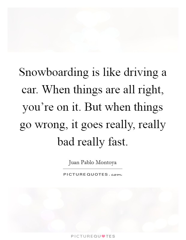 Snowboarding is like driving a car. When things are all right, you're on it. But when things go wrong, it goes really, really bad really fast Picture Quote #1