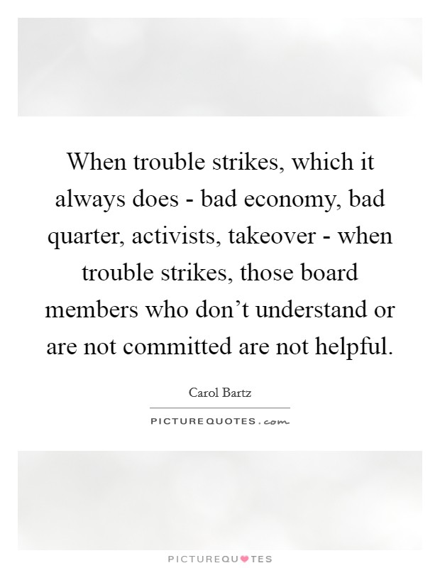 When trouble strikes, which it always does - bad economy, bad quarter, activists, takeover - when trouble strikes, those board members who don't understand or are not committed are not helpful Picture Quote #1