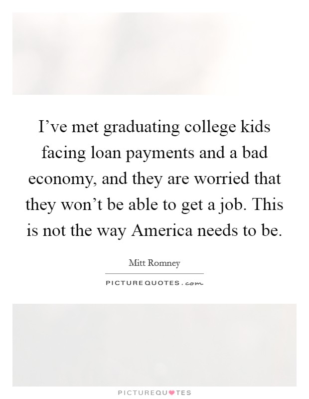 I've met graduating college kids facing loan payments and a bad economy, and they are worried that they won't be able to get a job. This is not the way America needs to be Picture Quote #1