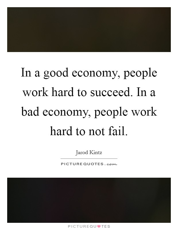 In a good economy, people work hard to succeed. In a bad economy, people work hard to not fail Picture Quote #1
