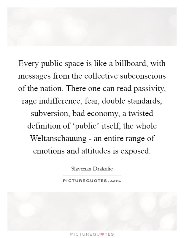 Every public space is like a billboard, with messages from the collective subconscious of the nation. There one can read passivity, rage indifference, fear, double standards, subversion, bad economy, a twisted definition of 'public' itself, the whole Weltanschauung - an entire range of emotions and attitudes is exposed Picture Quote #1