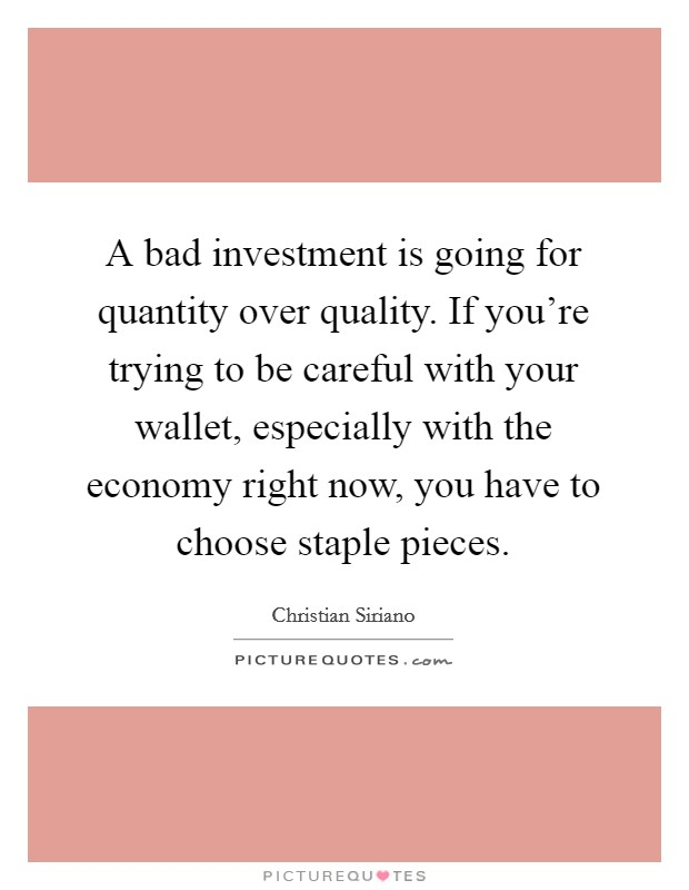 A bad investment is going for quantity over quality. If you're trying to be careful with your wallet, especially with the economy right now, you have to choose staple pieces Picture Quote #1