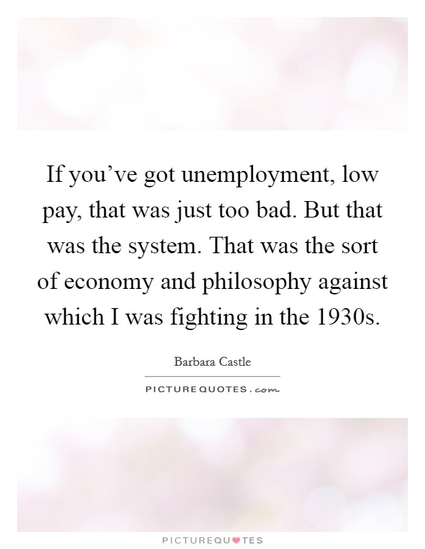 If you've got unemployment, low pay, that was just too bad. But that was the system. That was the sort of economy and philosophy against which I was fighting in the 1930s Picture Quote #1