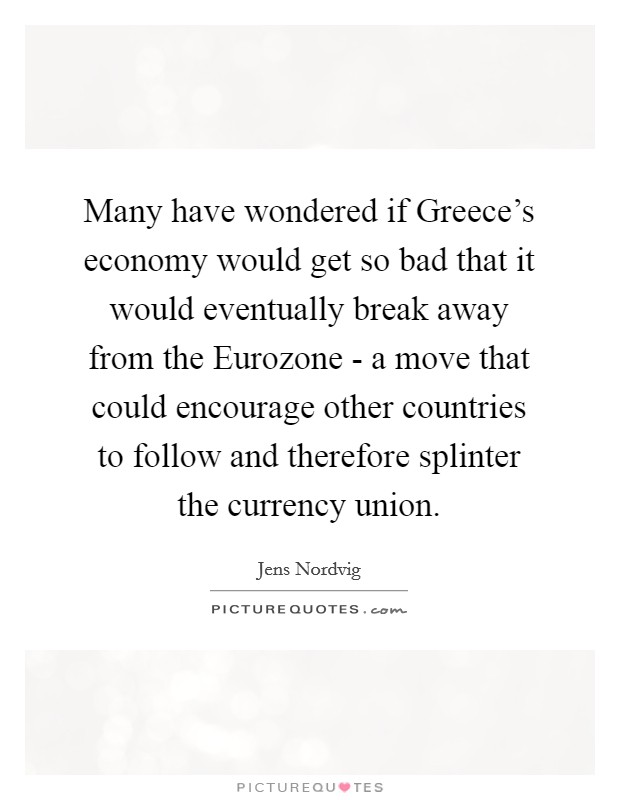 Many have wondered if Greece's economy would get so bad that it would eventually break away from the Eurozone - a move that could encourage other countries to follow and therefore splinter the currency union Picture Quote #1