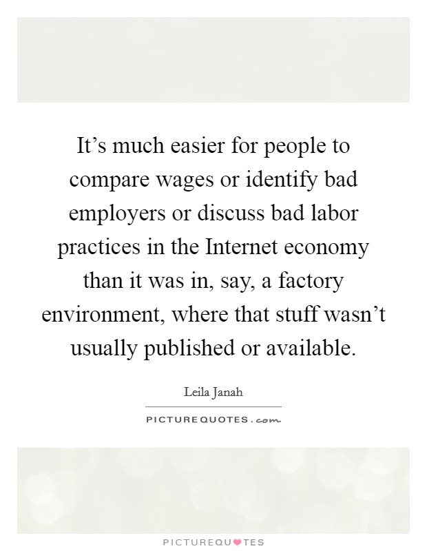 It's much easier for people to compare wages or identify bad employers or discuss bad labor practices in the Internet economy than it was in, say, a factory environment, where that stuff wasn't usually published or available Picture Quote #1