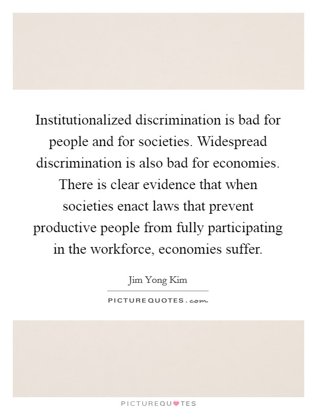 Institutionalized discrimination is bad for people and for societies. Widespread discrimination is also bad for economies. There is clear evidence that when societies enact laws that prevent productive people from fully participating in the workforce, economies suffer Picture Quote #1