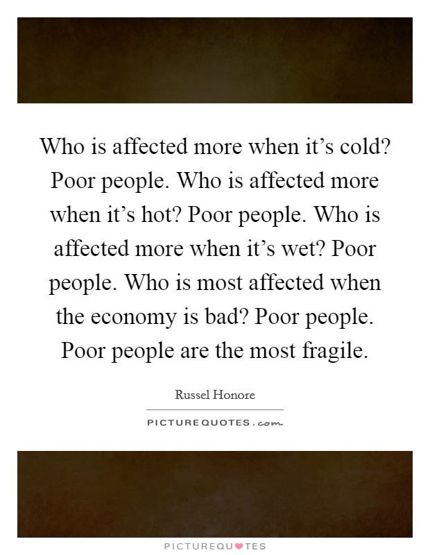 Who is affected more when it's cold? Poor people. Who is affected more when it's hot? Poor people. Who is affected more when it's wet? Poor people. Who is most affected when the economy is bad? Poor people. Poor people are the most fragile Picture Quote #1
