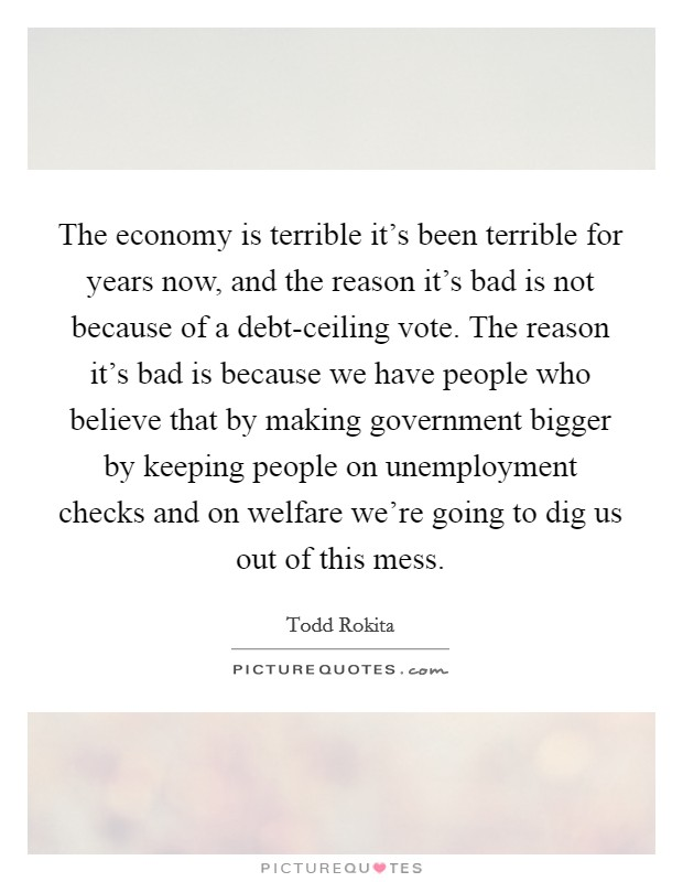 The economy is terrible it's been terrible for years now, and the reason it's bad is not because of a debt-ceiling vote. The reason it's bad is because we have people who believe that by making government bigger by keeping people on unemployment checks and on welfare we're going to dig us out of this mess Picture Quote #1