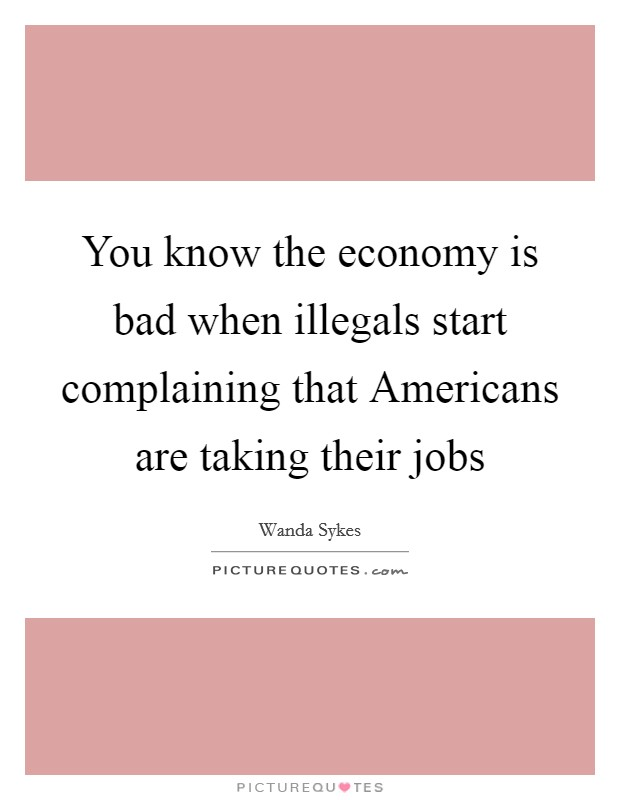 You know the economy is bad when illegals start complaining that Americans are taking their jobs Picture Quote #1