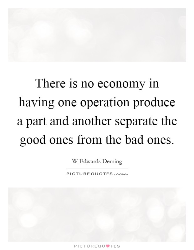 There is no economy in having one operation produce a part and another separate the good ones from the bad ones Picture Quote #1
