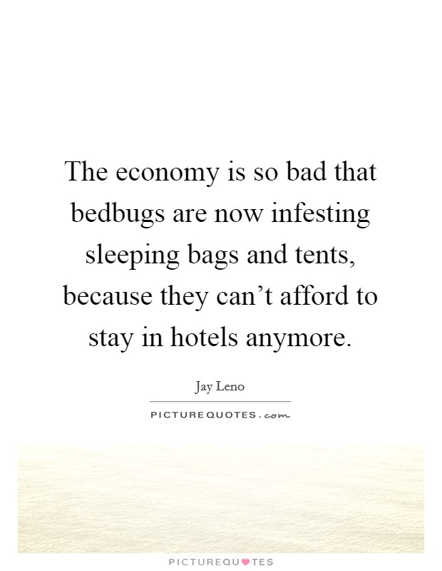 The economy is so bad that bedbugs are now infesting sleeping bags and tents, because they can't afford to stay in hotels anymore Picture Quote #1