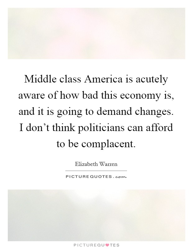 Middle class America is acutely aware of how bad this economy is, and it is going to demand changes. I don't think politicians can afford to be complacent Picture Quote #1
