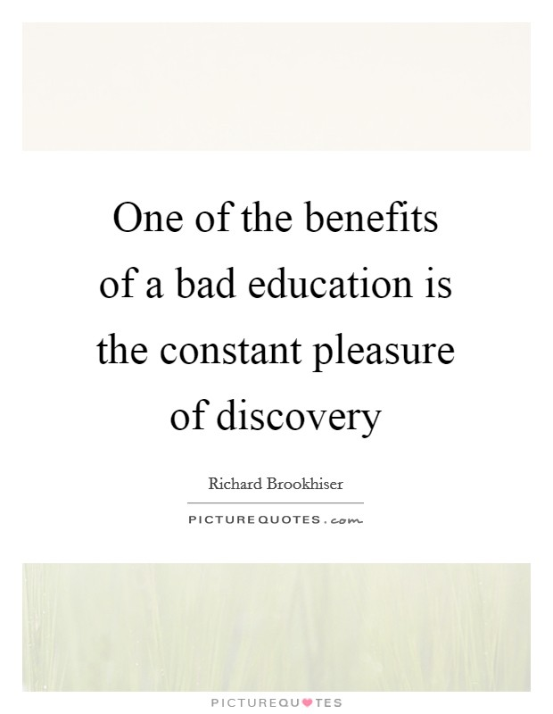 One of the benefits of a bad education is the constant pleasure of discovery Picture Quote #1