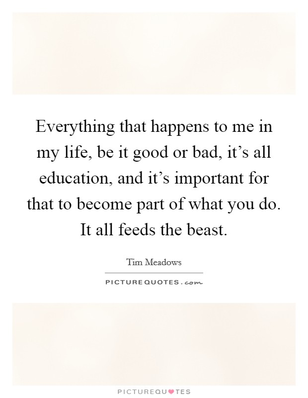 Everything that happens to me in my life, be it good or bad, it's all education, and it's important for that to become part of what you do. It all feeds the beast Picture Quote #1