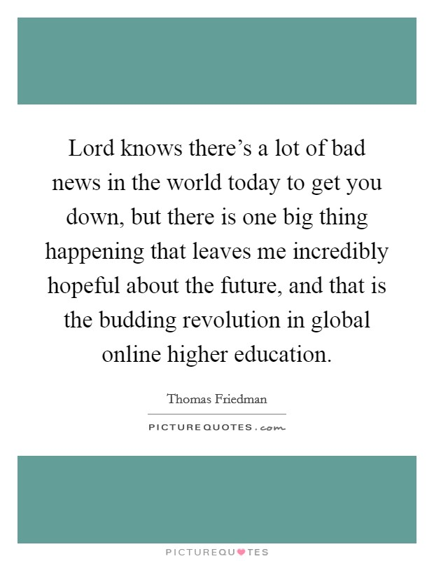 Lord knows there's a lot of bad news in the world today to get you down, but there is one big thing happening that leaves me incredibly hopeful about the future, and that is the budding revolution in global online higher education Picture Quote #1