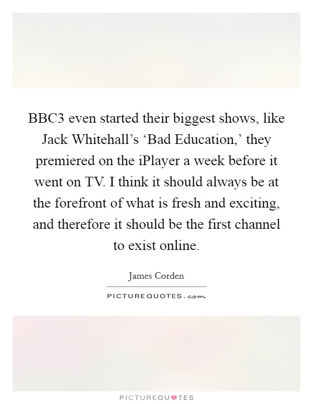 BBC3 even started their biggest shows, like Jack Whitehall's 'Bad Education,' they premiered on the iPlayer a week before it went on TV. I think it should always be at the forefront of what is fresh and exciting, and therefore it should be the first channel to exist online Picture Quote #1