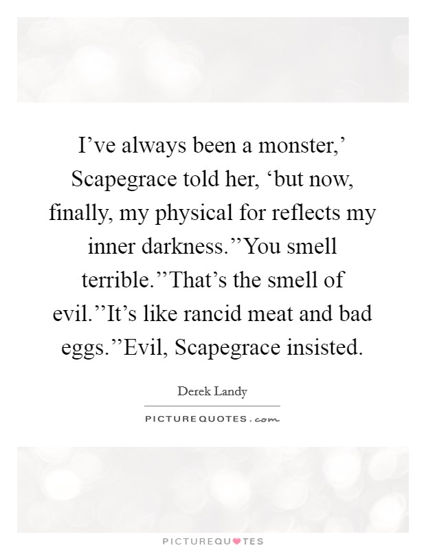 I've always been a monster,' Scapegrace told her, 'but now, finally, my physical for reflects my inner darkness.''You smell terrible.''That's the smell of evil.''It's like rancid meat and bad eggs.''Evil, Scapegrace insisted Picture Quote #1