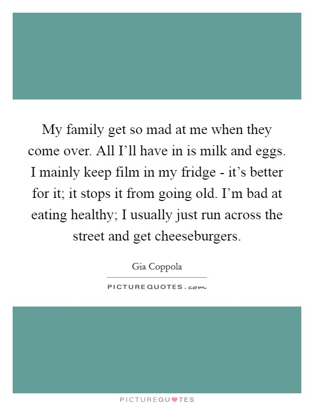 My family get so mad at me when they come over. All I'll have in is milk and eggs. I mainly keep film in my fridge - it's better for it; it stops it from going old. I'm bad at eating healthy; I usually just run across the street and get cheeseburgers Picture Quote #1
