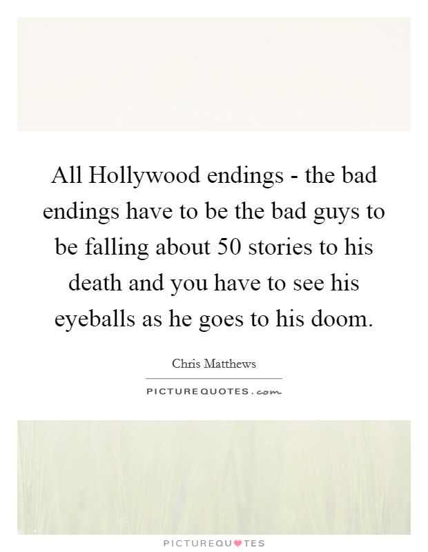 All Hollywood endings - the bad endings have to be the bad guys to be falling about 50 stories to his death and you have to see his eyeballs as he goes to his doom Picture Quote #1
