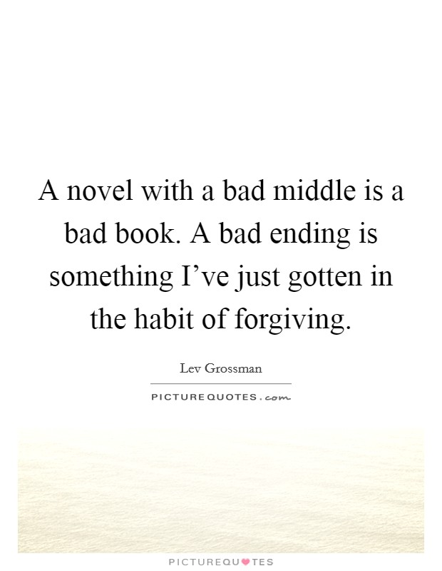 A novel with a bad middle is a bad book. A bad ending is something I've just gotten in the habit of forgiving Picture Quote #1