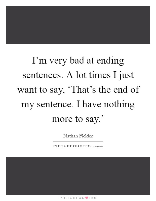 I'm very bad at ending sentences. A lot times I just want to say, 'That's the end of my sentence. I have nothing more to say.' Picture Quote #1