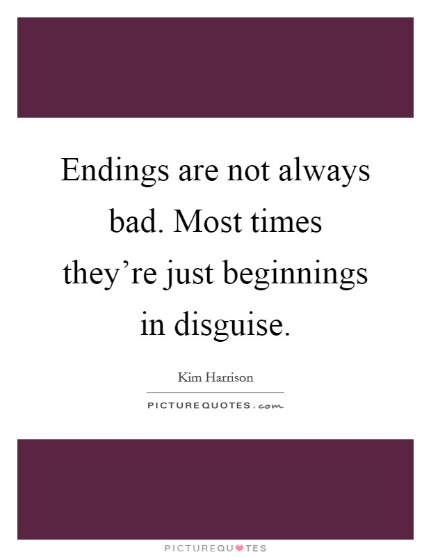 Endings are not always bad. Most times they're just beginnings in disguise Picture Quote #1