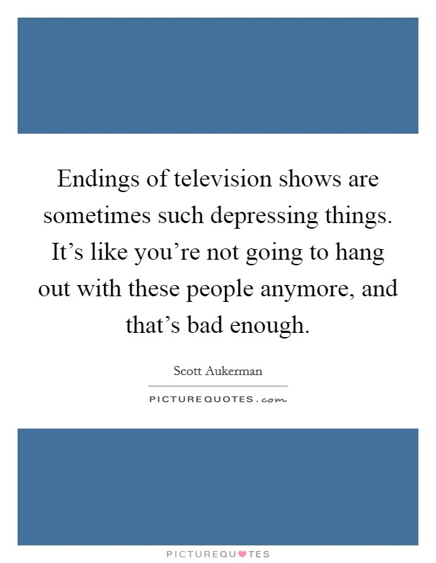 Endings of television shows are sometimes such depressing things. It's like you're not going to hang out with these people anymore, and that's bad enough Picture Quote #1