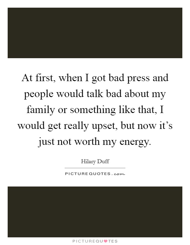 At first, when I got bad press and people would talk bad about my family or something like that, I would get really upset, but now it's just not worth my energy Picture Quote #1