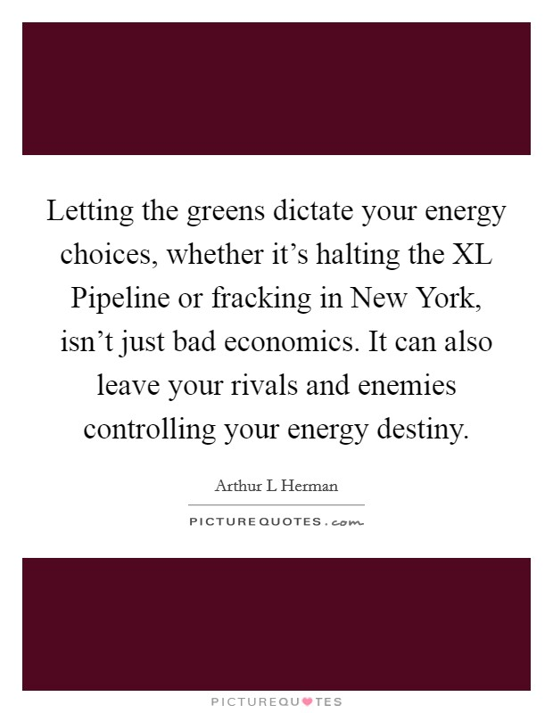 Letting the greens dictate your energy choices, whether it's halting the XL Pipeline or fracking in New York, isn't just bad economics. It can also leave your rivals and enemies controlling your energy destiny Picture Quote #1